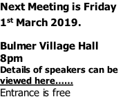 Next Meeting is Friday 1st March 2019.  Bulmer Village Hall 8pm Details of speakers can be viewed here…… Entrance is free